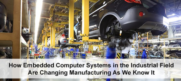 How Embedded Computer Systems in the Industrial Field Are Changing Manufacturing As We Know It