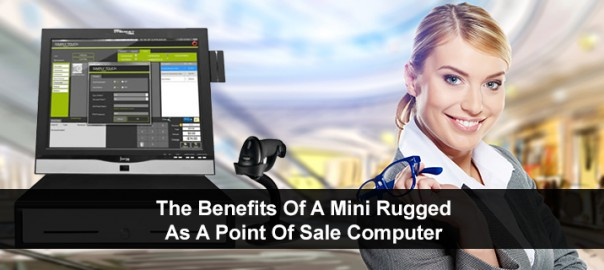 The Benefits Of A Mini Rugged As A Point Of Sale Computer