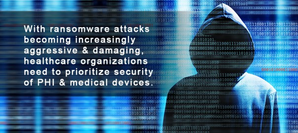 With ransomware attacks becoming increasingly aggressive & damaging, healthcare organizations need to prioritize security of PHI & medical devices.