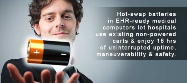 Hot-swap batteries in EHR-ready medical computers let hospitals use existing non-powered carts & enjoy 16 hrs of uninterrupted uptime, maneuverability & safety.